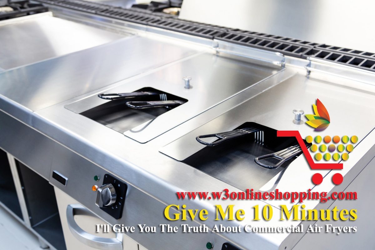 Give Me 10 Minutes, I'll Give You The Truth About Commercial Air Fryers